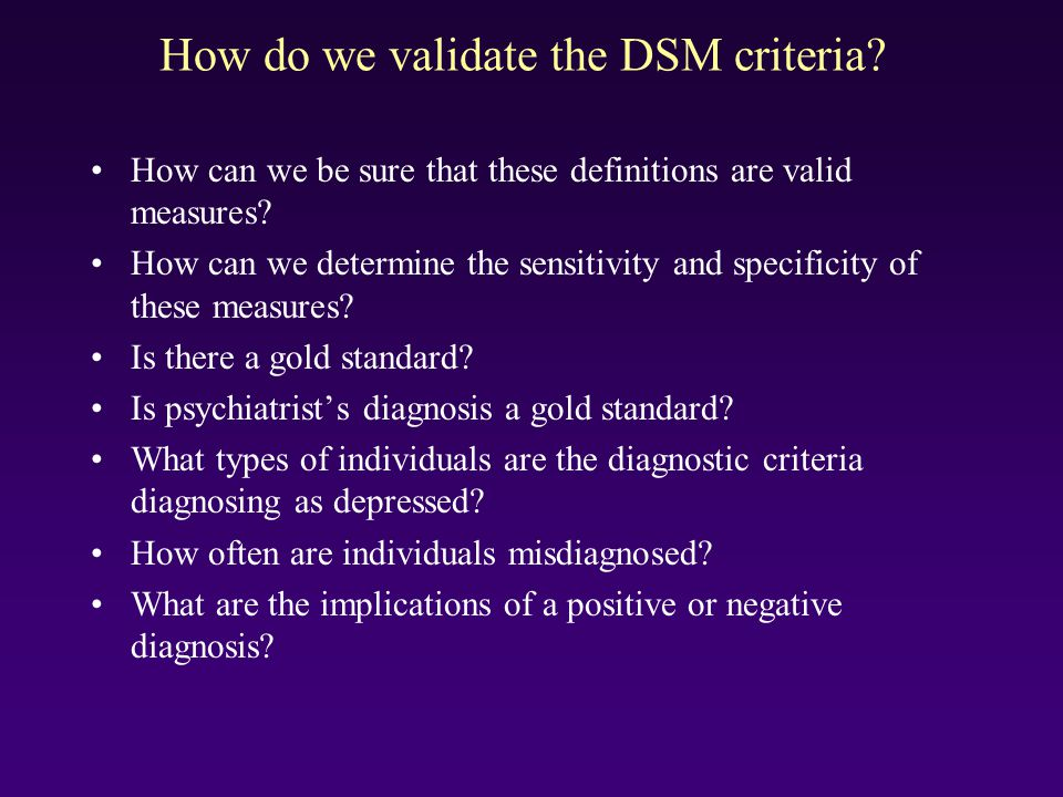 How do we validate the DSM criteria? How can we be sure that these definitions are valid measures? How can we determine the sensitivity and specificit