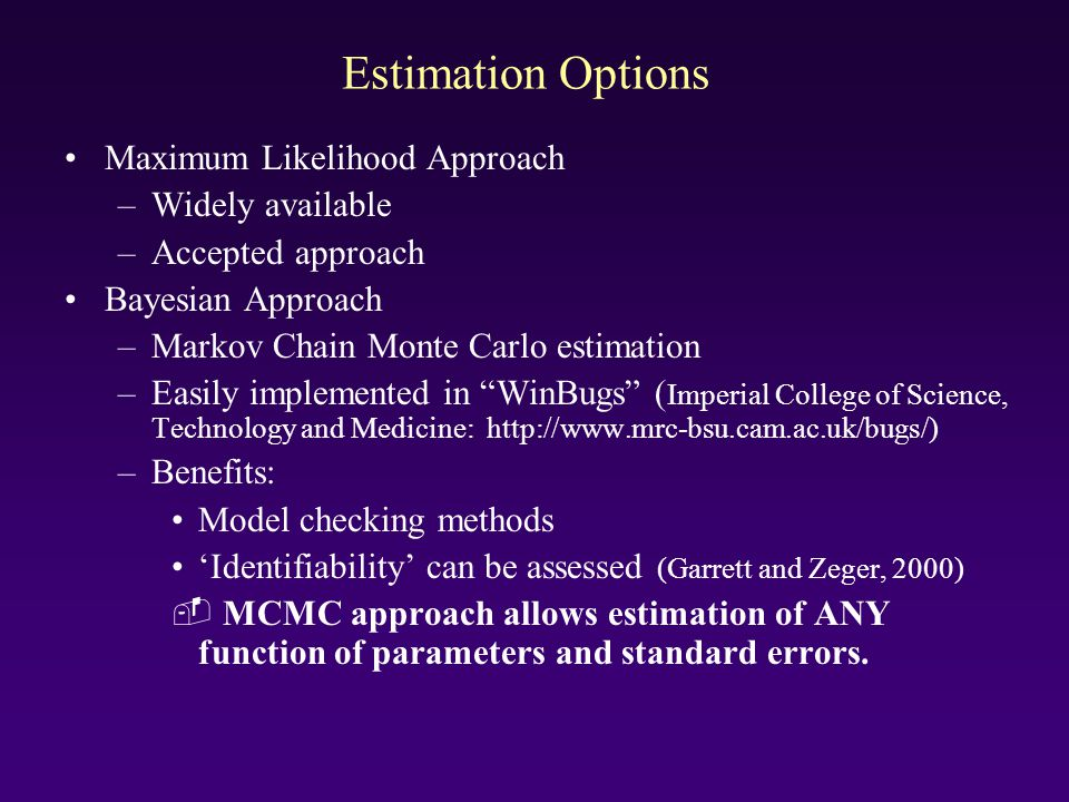 Estimation Options Maximum Likelihood Approach –Widely available –Accepted approach Bayesian Approach –Markov Chain Monte Carlo estimation –Easily imp