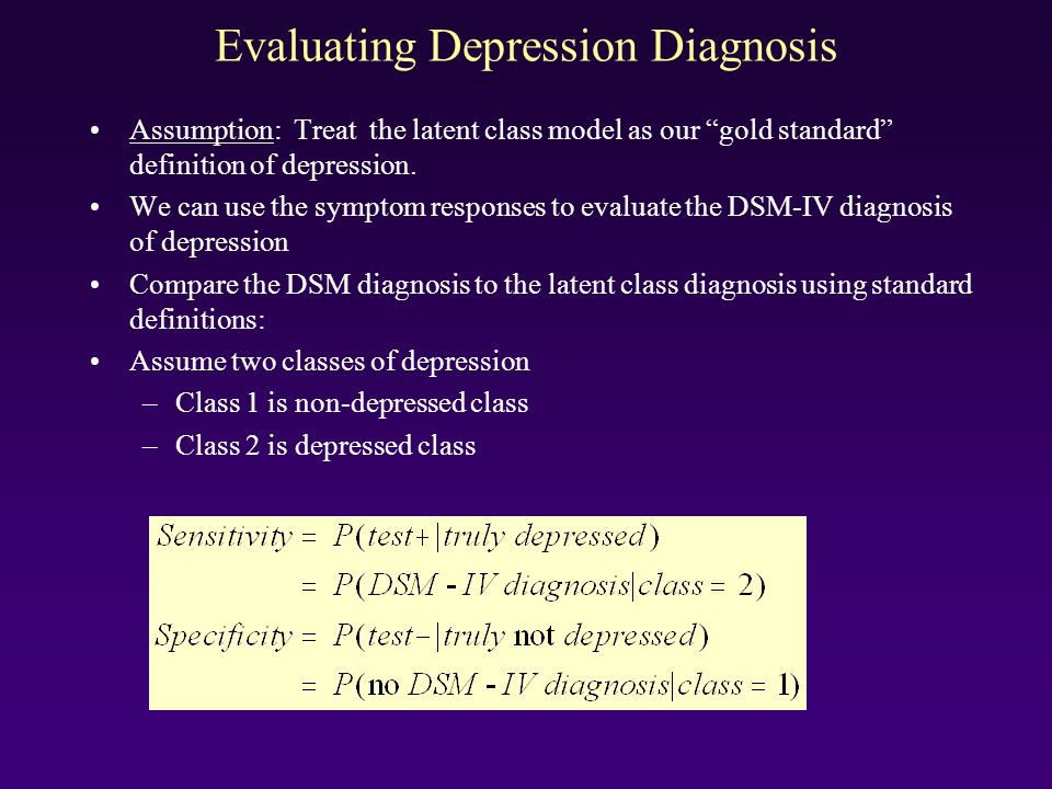 Evaluating Depression Diagnosis Assumption: Treat the latent class model as our gold standard definition of depression. We can use the symptom respons