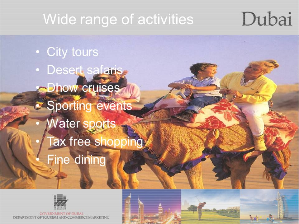 The City of Gold Wide range of activities City tours Desert safaris Dhow cruises Sporting events Water sports Tax free shopping Fine dining