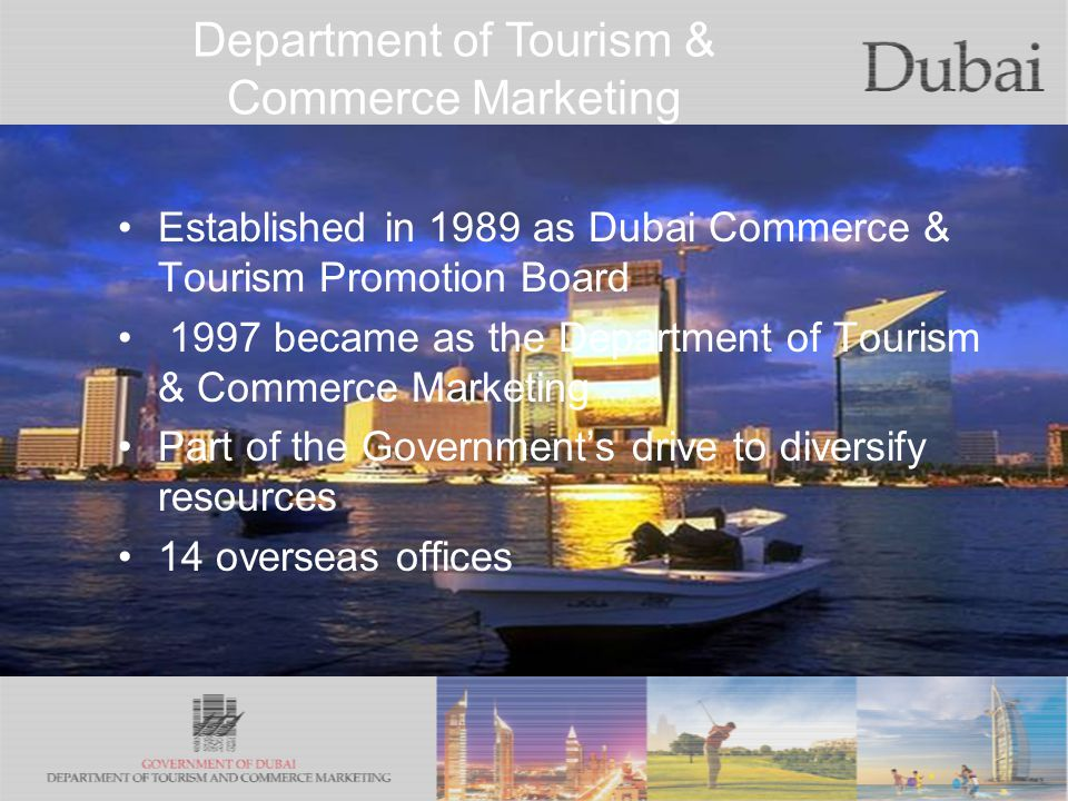 The City of Gold Established in 1989 as Dubai Commerce & Tourism Promotion Board 1997 became as the Department of Tourism & Commerce Marketing Part of the Governments drive to diversify resources 14 overseas offices Department of Tourism & Commerce Marketing