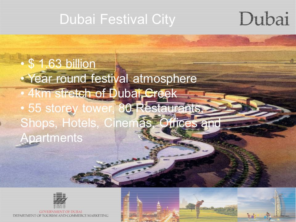 Dubai Festival City $ 1.63 billion Year round festival atmosphere 4km stretch of Dubai Creek 55 storey tower, 80 Restaurants, Shops, Hotels, Cinemas, Offices and Apartments