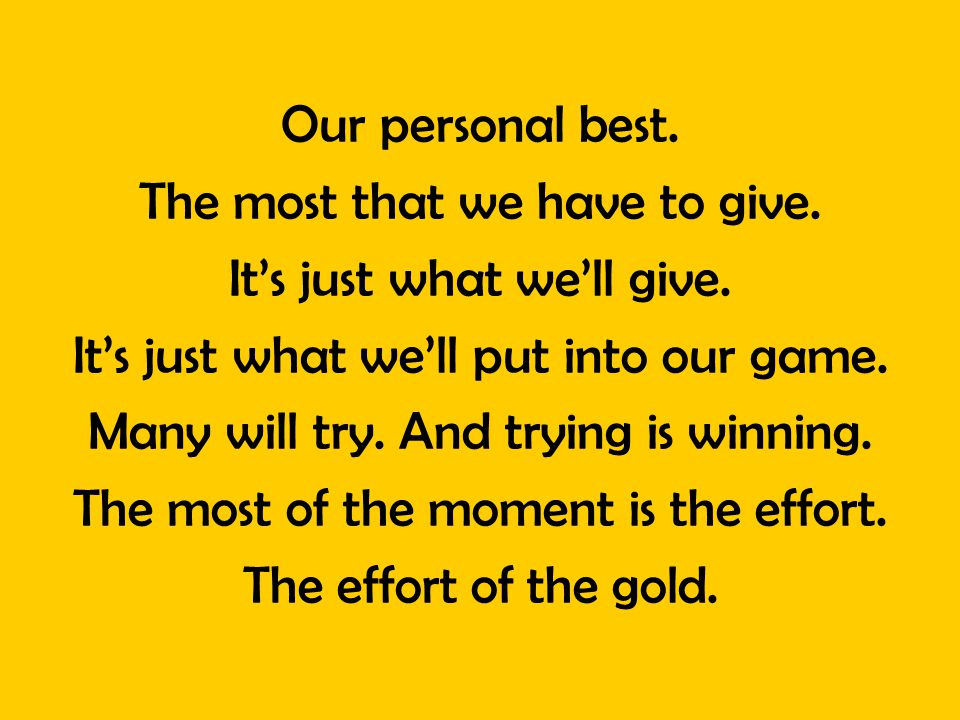Our personal best. The most that we have to give. Its just what well give. Its just what well put into our game. Many will try. And trying is winning.