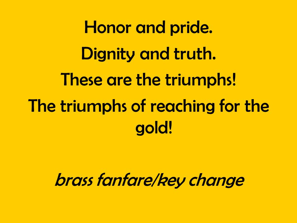 Honor and pride. Dignity and truth. These are the triumphs! The triumphs of reaching for the gold! brass fanfare/key change