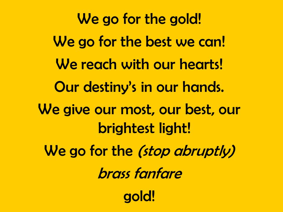 We go for the gold! We go for the best we can! We reach with our hearts! Our destinys in our hands. We give our most, our best, our brightest light! W