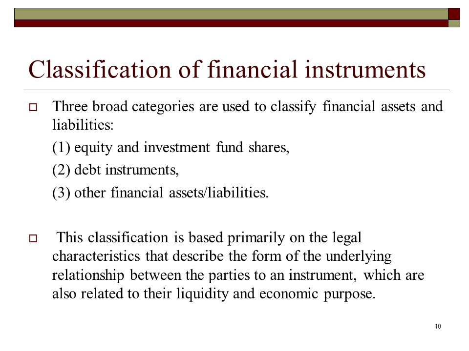 Classification of financial instruments Three broad categories are used to classify financial assets and liabilities: (1) equity and investment fund s