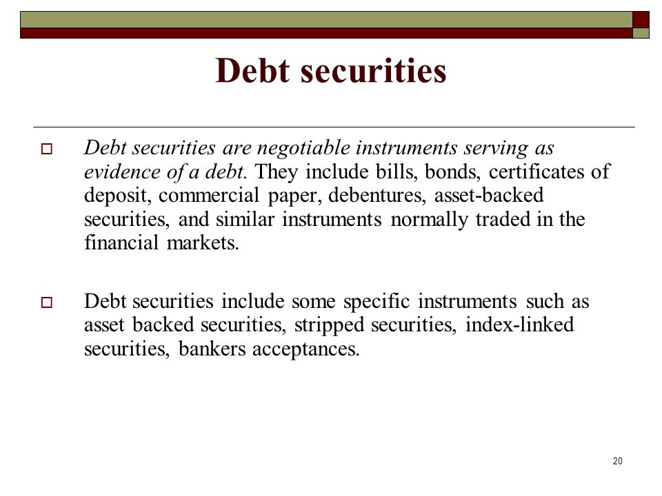 Debt securities Debt securities are negotiable instruments serving as evidence of a debt. They include bills, bonds, certificates of deposit, commerci