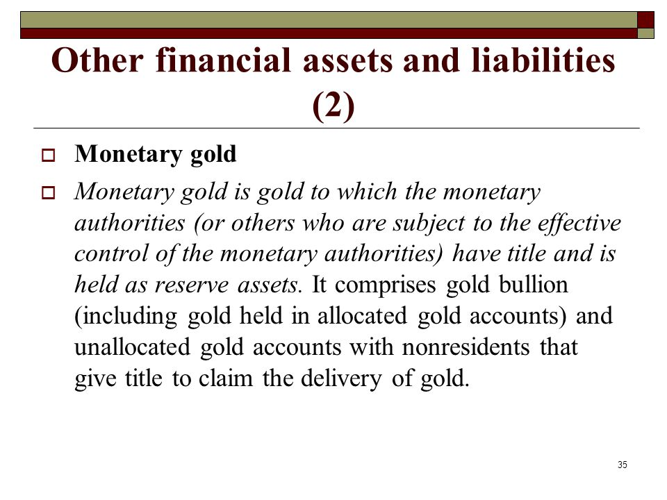 Other financial assets and liabilities (2) Monetary gold Monetary gold is gold to which the monetary authorities (or others who are subject to the eff