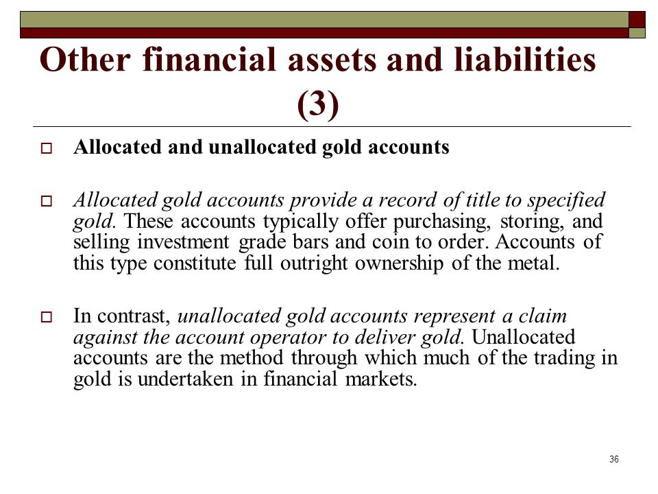 Other financial assets and liabilities (3) Allocated and unallocated gold accounts Allocated gold accounts provide a record of title to specified gold