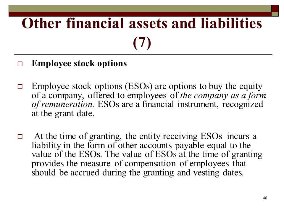 Other financial assets and liabilities (7) Employee stock options Employee stock options (ESOs) are options to buy the equity of a company, offered to