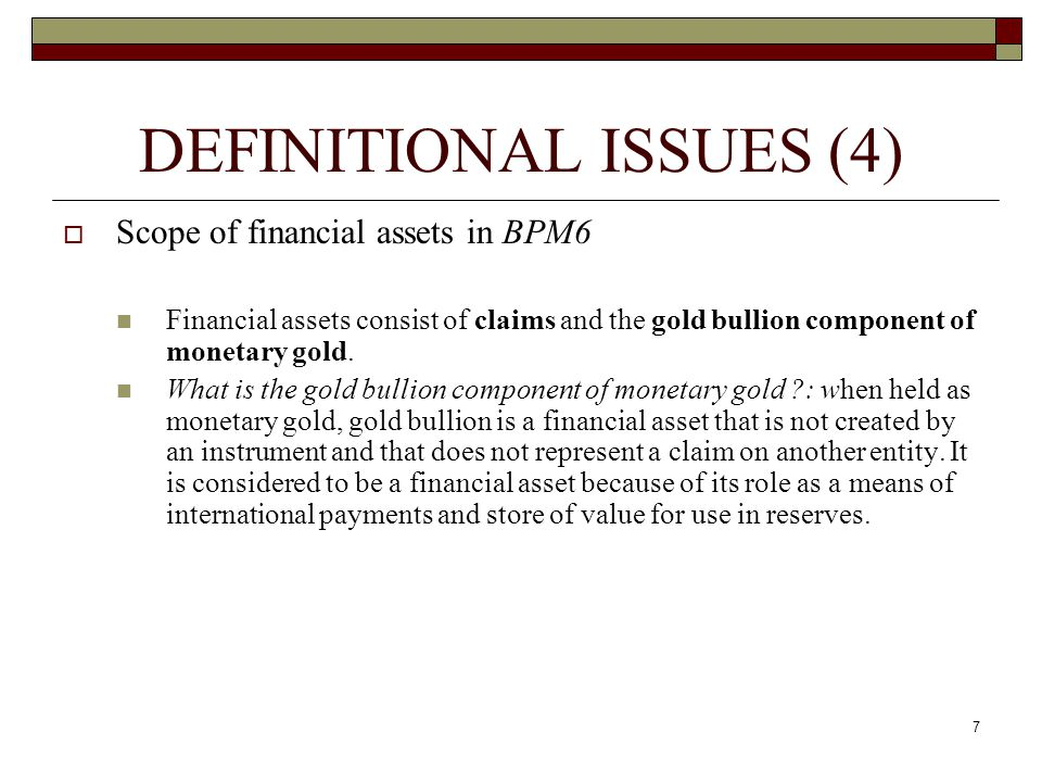 DEFINITIONAL ISSUES (4) Scope of financial assets in BPM6 Financial assets consist of claims and the gold bullion component of monetary gold. What is