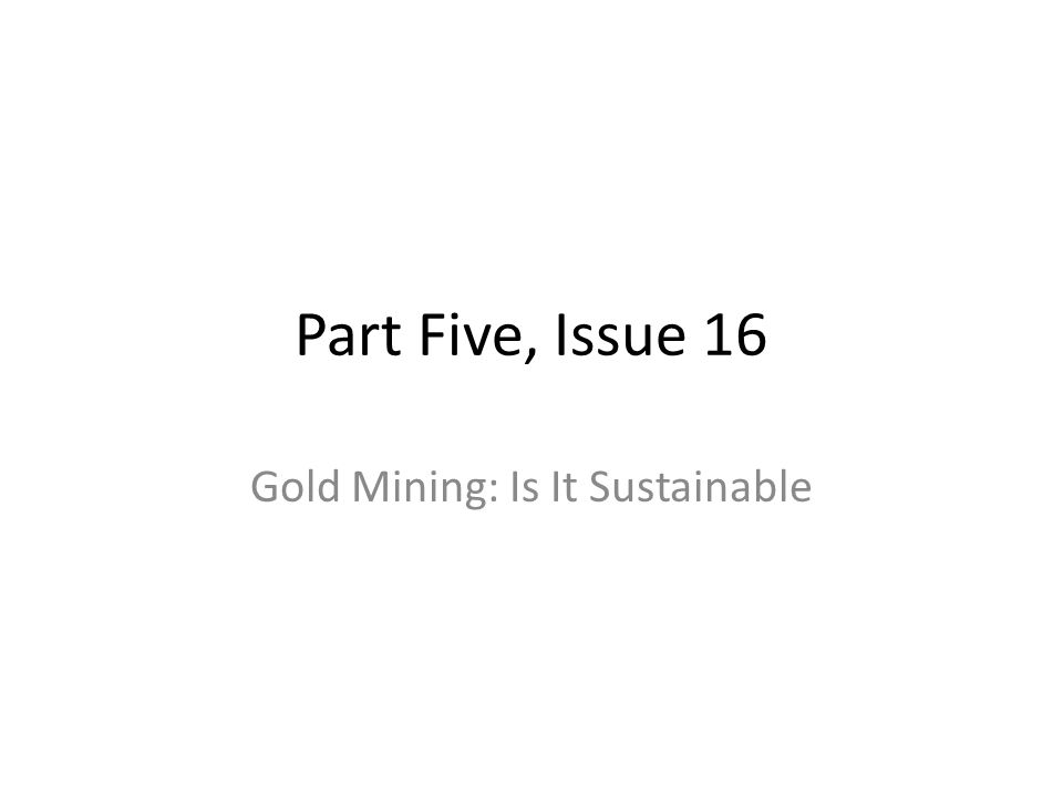 Part Five, Issue 16 Gold Mining: Is It Sustainable
