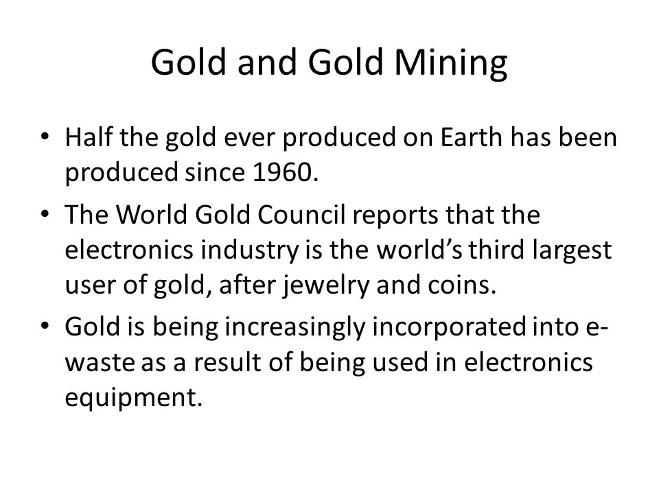 Gold and Gold Mining Half the gold ever produced on Earth has been produced since 1960.