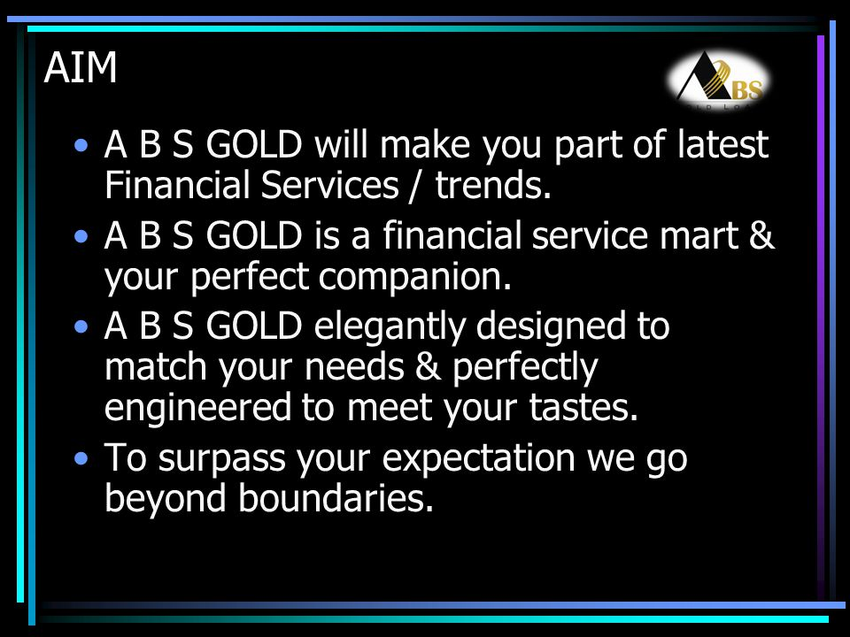 AIM A B S GOLD will make you part of latest Financial Services / trends. A B S GOLD is a financial service mart & your perfect companion. A B S GOLD e