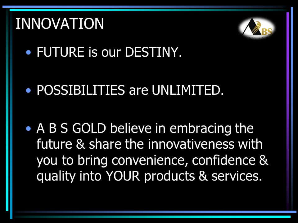 INNOVATION FUTURE is our DESTINY. POSSIBILITIES are UNLIMITED. A B S GOLD believe in embracing the future & share the innovativeness with you to bring