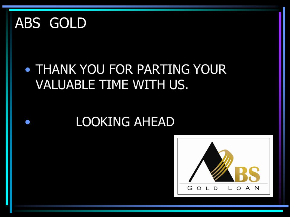 ABS GOLD THANK YOU FOR PARTING YOUR VALUABLE TIME WITH US. LOOKING AHEAD
