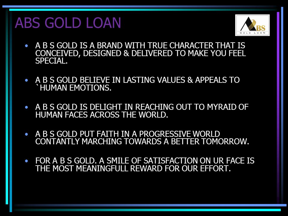 ABS GOLD LOAN A B S GOLD IS A BRAND WITH TRUE CHARACTER THAT IS CONCEIVED, DESIGNED & DELIVERED TO MAKE YOU FEEL SPECIAL.