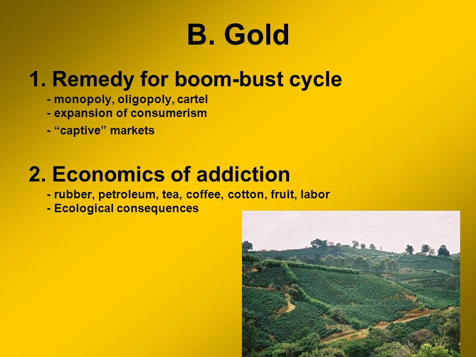 B. Gold 1. Remedy for boom-bust cycle - monopoly, oligopoly, cartel - expansion of consumerism - captive markets 2. Economics of addiction - rubber, p