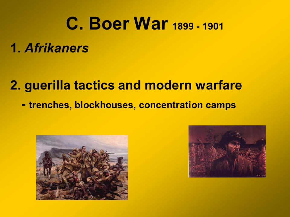C. Boer War 1899 - 1901 1. Afrikaners 2. guerilla tactics and modern warfare - trenches, blockhouses, concentration camps