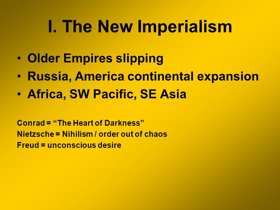 I. The New Imperialism Older Empires slipping Russia, America continental expansion Africa, SW Pacific, SE Asia Conrad = The Heart of Darkness Nietzsc
