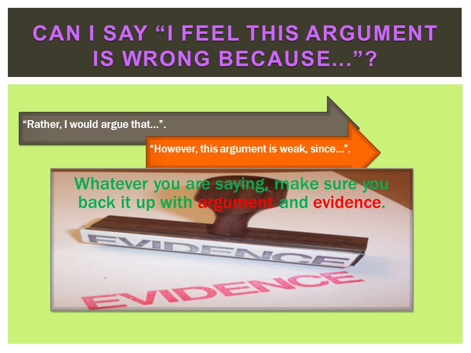 Rather, I would argue that....However, this argument is weak, since.... Whatever you are saying, make sure you back it up with argument and evidence.