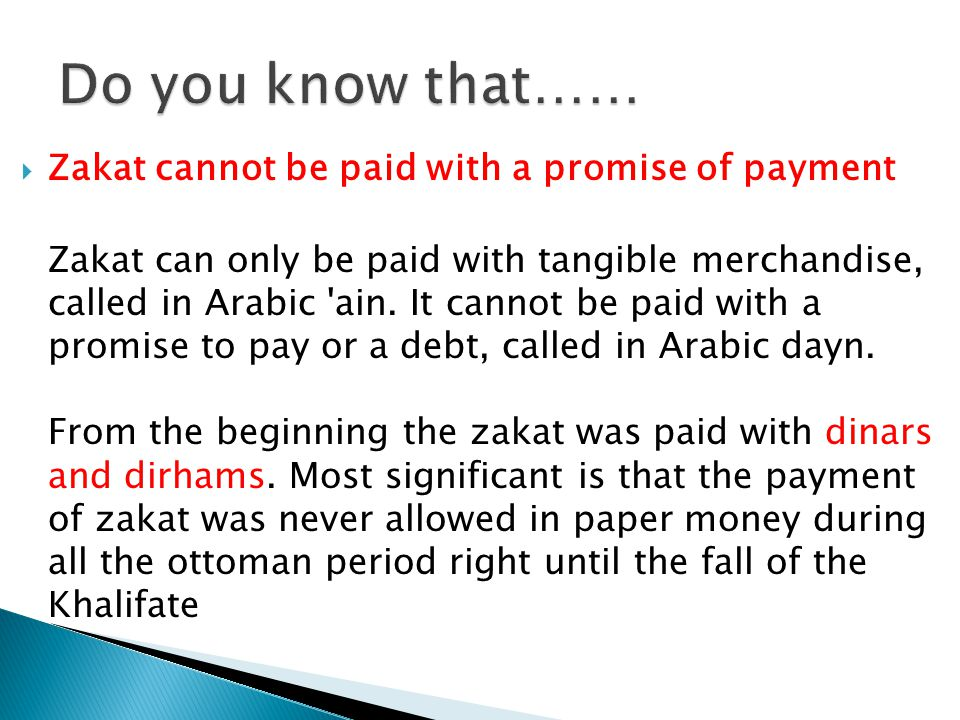 Zakat cannot be paid with a promise of payment Zakat can only be paid with tangible merchandise, called in Arabic ain.