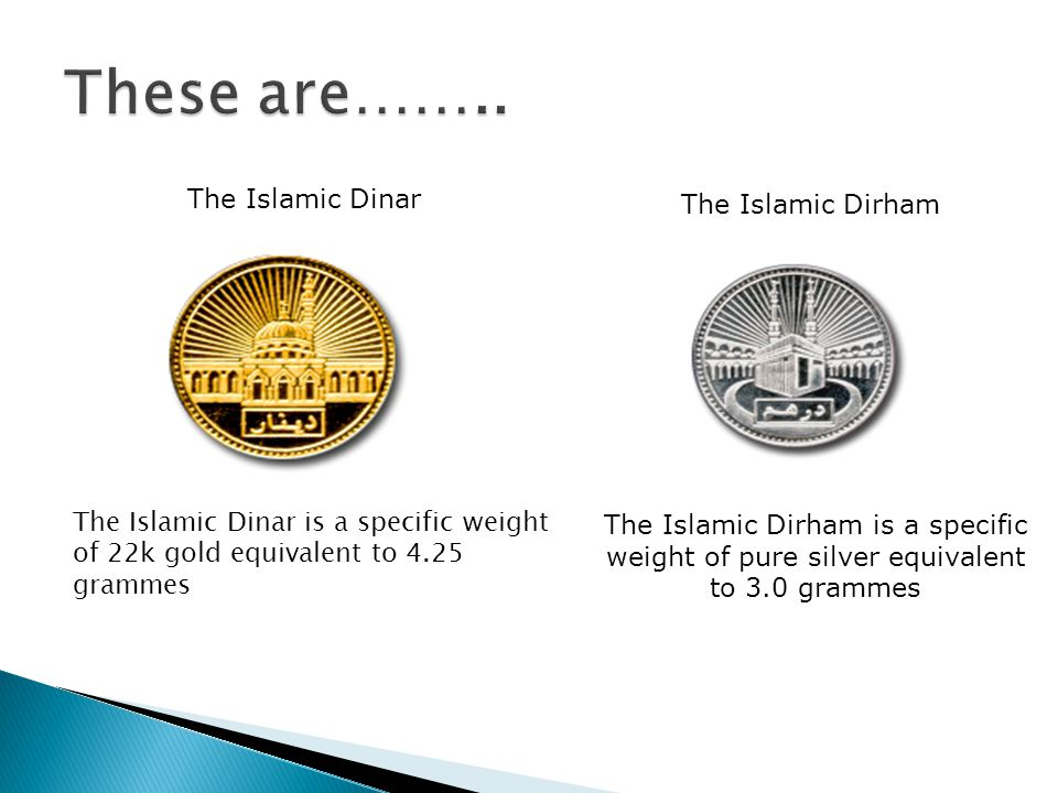 The Islamic Dinar is a specific weight of 22k gold equivalent to 4.25 grammes The Islamic Dirham is a specific weight of pure silver equivalent to 3.0 grammes The Islamic Dinar The Islamic Dirham