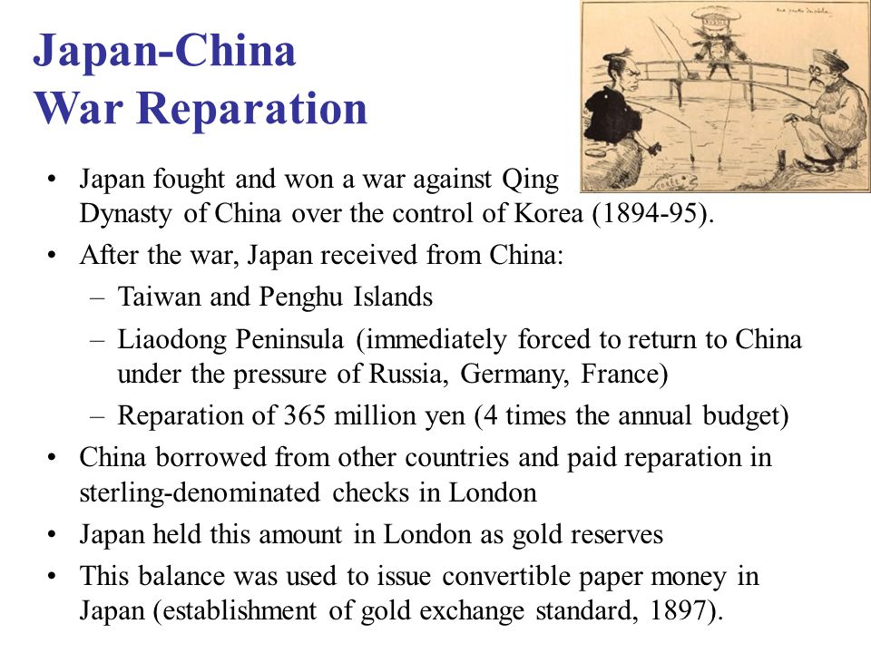 Japan-China War Reparation Japan fought and won a war against Qing Dynasty of China over the control of Korea (1894-95).