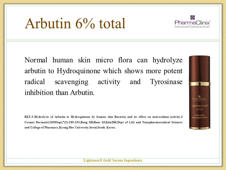 Arbutin 6% total Normal human skin micro flora can hydrolyze arbutin to Hydroquinone which shows more potent radical scavenging activity and Tyrosinas