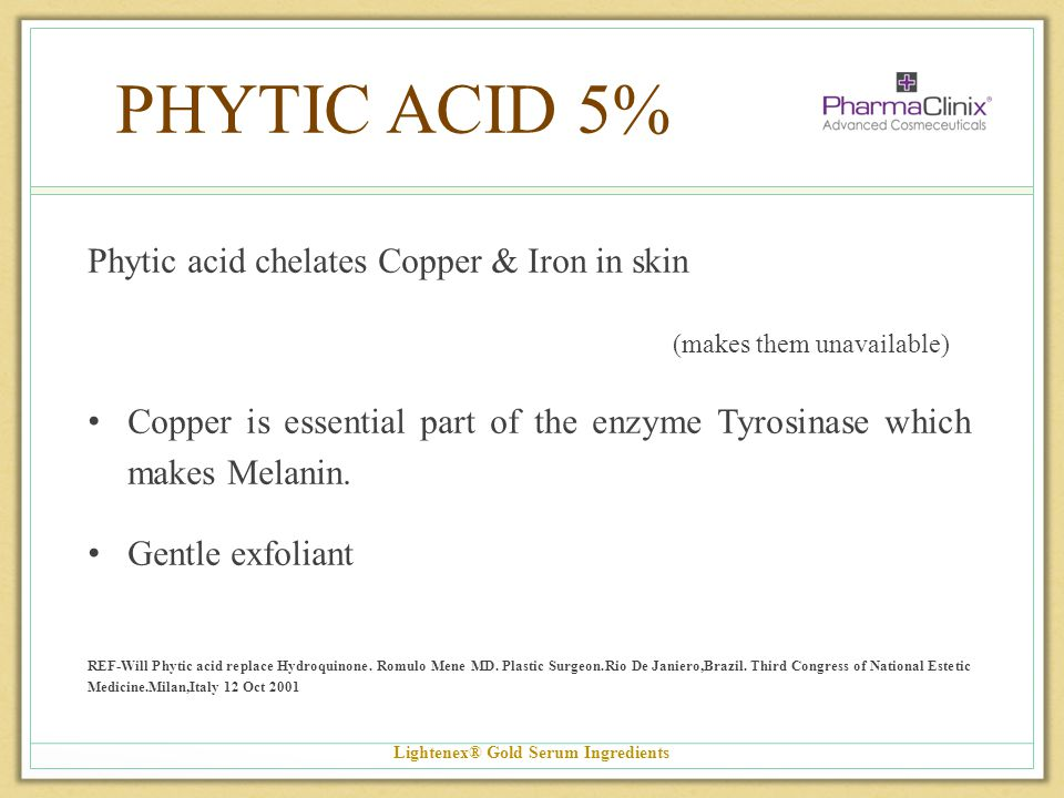 PHYTIC ACID 5% Phytic acid chelates Copper & Iron in skin (makes them unavailable) Copper is essential part of the enzyme Tyrosinase which makes Melan