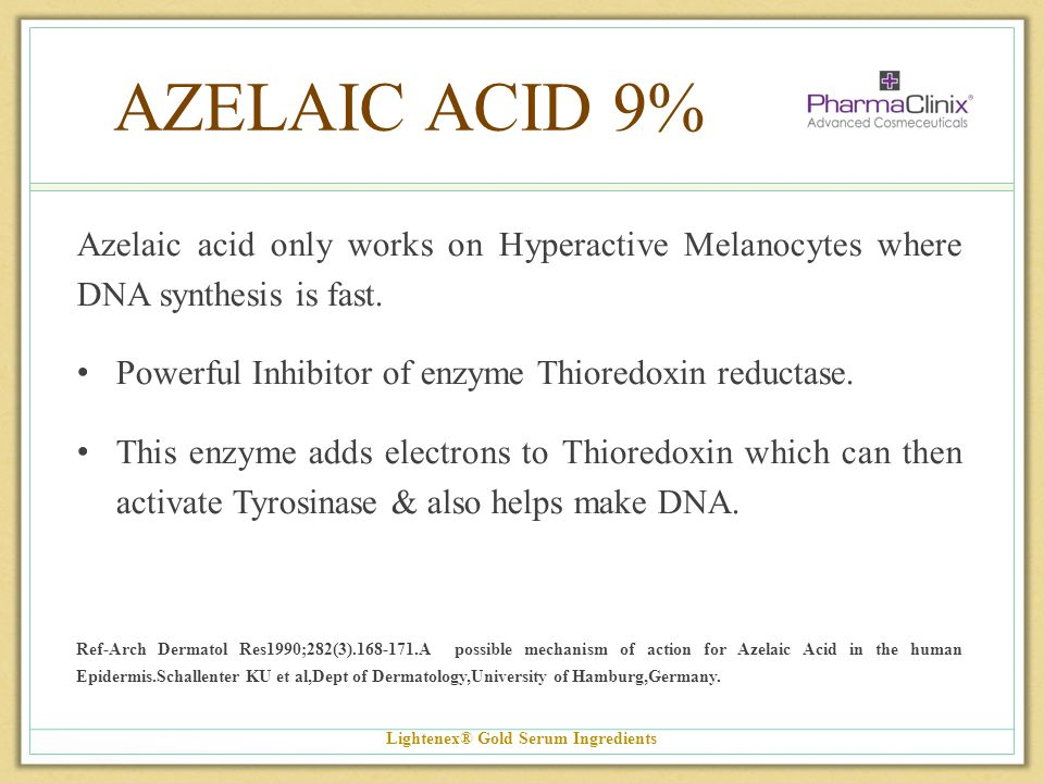 AZELAIC ACID 9% Azelaic acid only works on Hyperactive Melanocytes where DNA synthesis is fast. Powerful Inhibitor of enzyme Thioredoxin reductase. Th