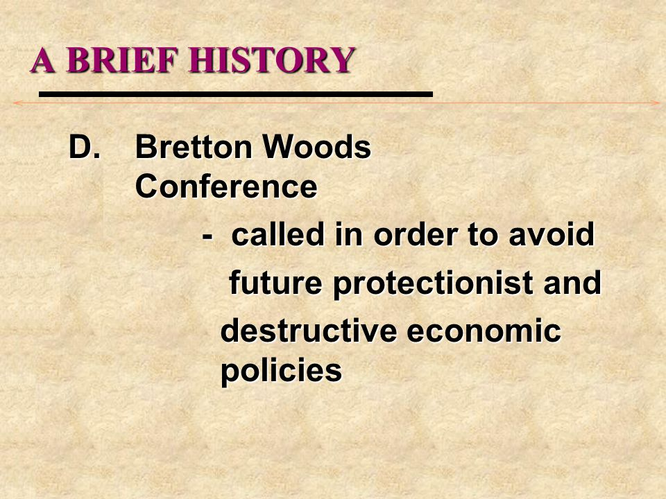 A BRIEF HISTORY D.Bretton Woods Conference - called in order to avoid future protectionist and future protectionist and destructive economic policies destructive economic policies