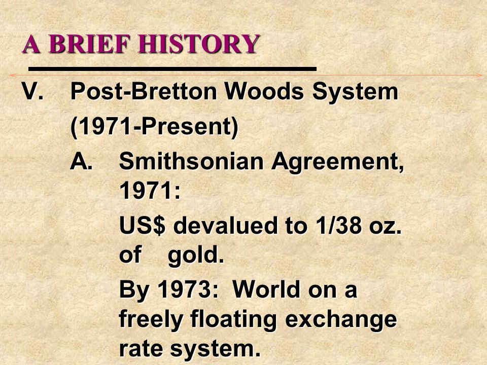 A BRIEF HISTORY V.Post-Bretton Woods System (1971-Present) A.Smithsonian Agreement, 1971: US$ devalued to 1/38 oz.