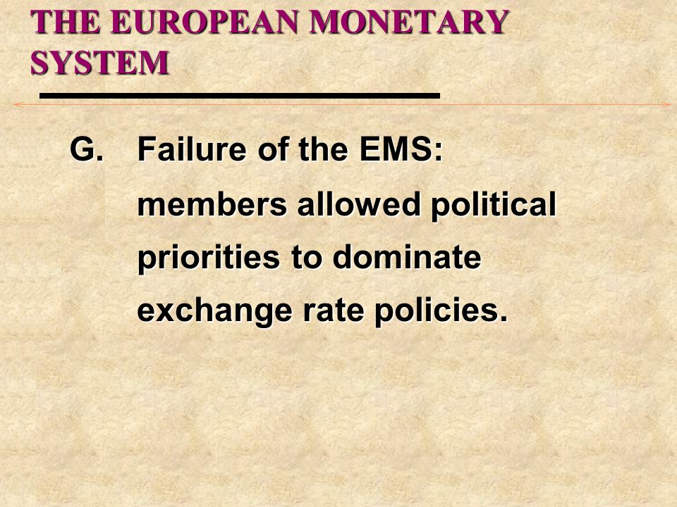 THE EUROPEAN MONETARY SYSTEM G.Failure of the EMS: members allowed political priorities to dominate exchange rate policies.