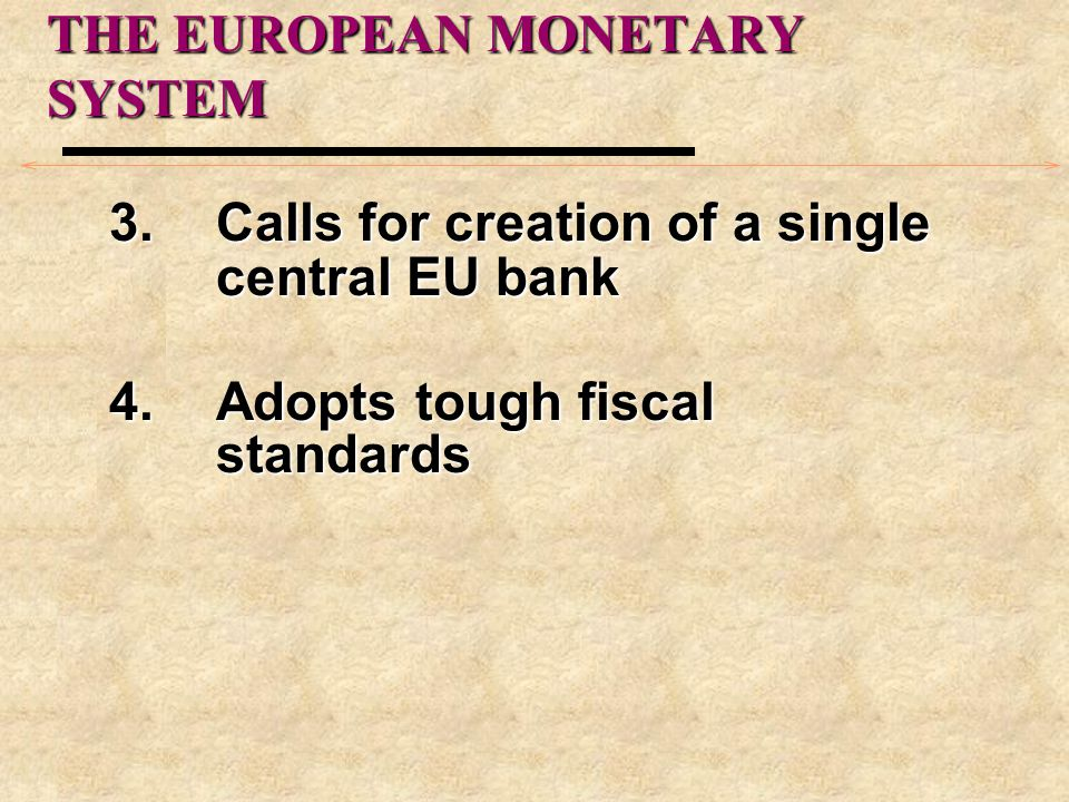 THE EUROPEAN MONETARY SYSTEM 3.Calls for creation of a single central EU bank 4.Adopts tough fiscal standards