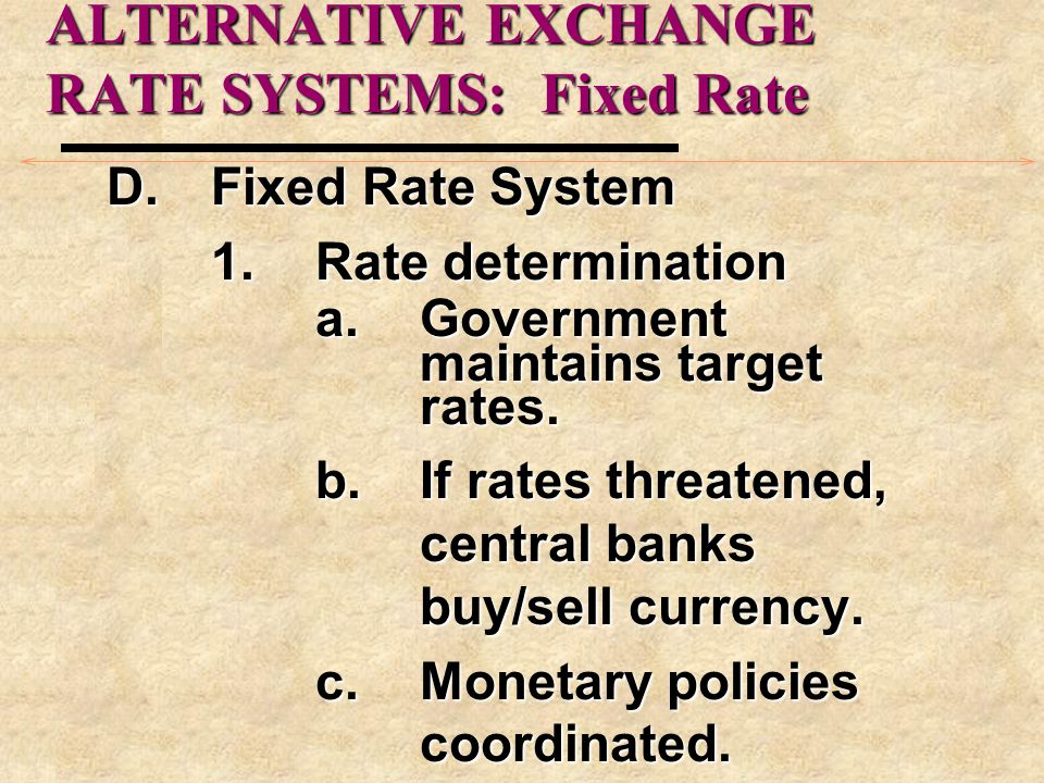 ALTERNATIVE EXCHANGE RATE SYSTEMS E.Current System 1.A hybrid system a.Major currencies: usefreely-floating method b.Others move in and outof various fixed- rate systems.