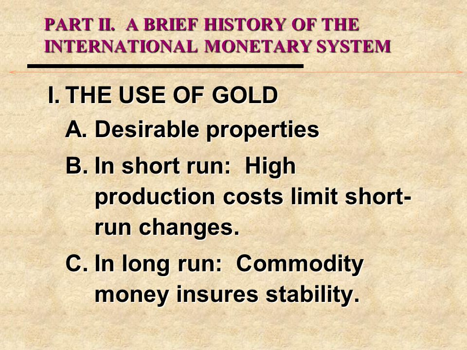 PART II. A BRIEF HISTORY OF THE INTERNATIONAL MONETARY SYSTEM I.THE USE OF GOLD A.Desirable properties B.In short run: High production costs limit sho