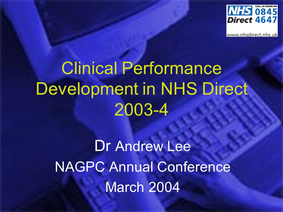 Clinical Performance Development in NHS Direct 2003-4 Dr Andrew Lee NAGPC Annual Conference March 2004
