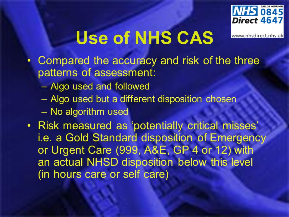 Use of NHS CAS Compared the accuracy and risk of the three patterns of assessment: –Algo used and followed –Algo used but a different disposition chos