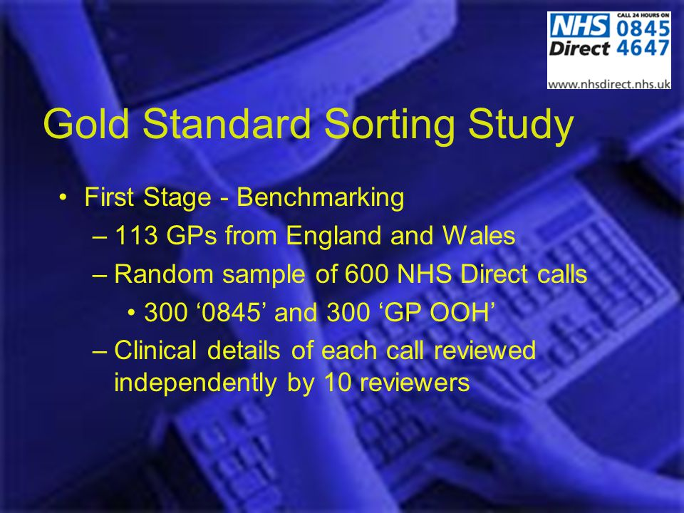 Gold Standard Sorting Study First Stage - Benchmarking –113 GPs from England and Wales –Random sample of 600 NHS Direct calls 300 0845 and 300 GP OOH