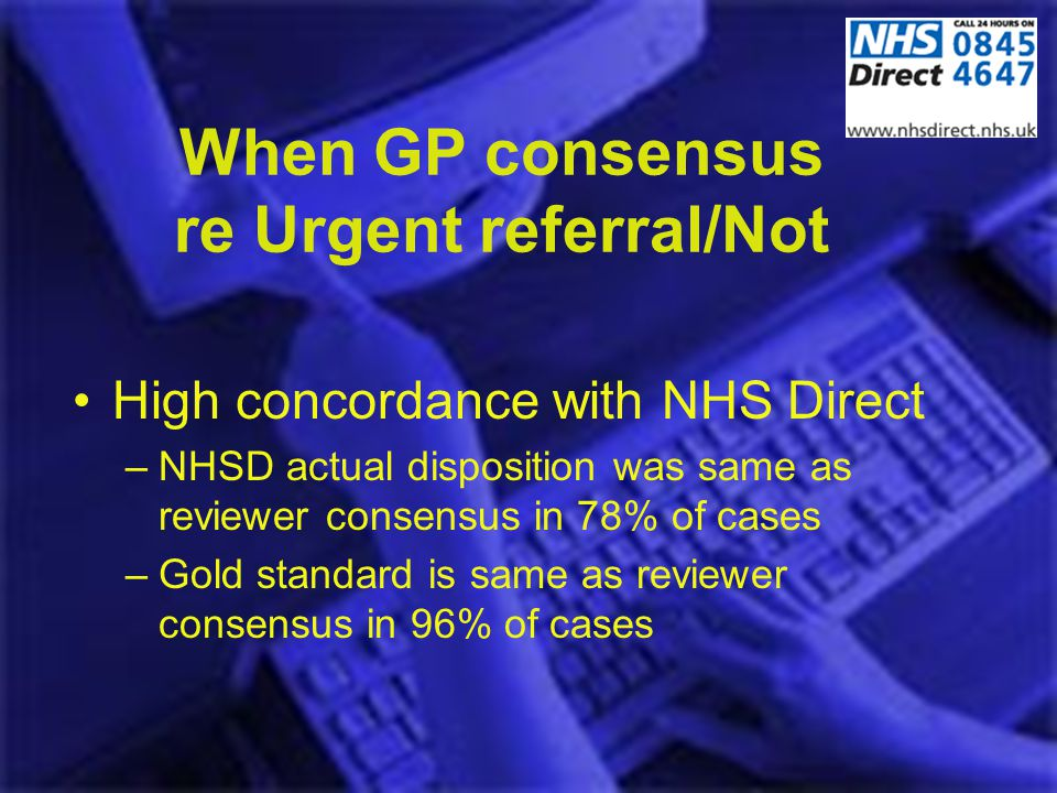 When GP consensus re Urgent referral/Not High concordance with NHS Direct –NHSD actual disposition was same as reviewer consensus in 78% of cases –Gol