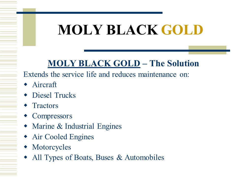 MOLY BLACK GOLD MOLY BLACK GOLD – The Solution Extends the service life and reduces maintenance on: Aircraft Diesel Trucks Tractors Compressors Marine