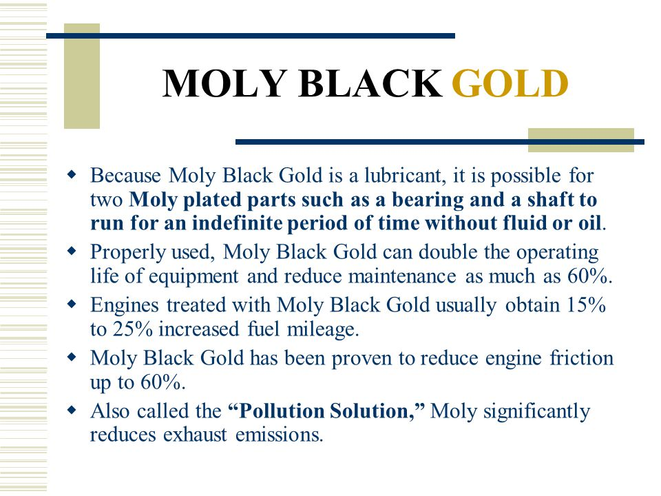 MOLY BLACK GOLD Because Moly Black Gold is a lubricant, it is possible for two Moly plated parts such as a bearing and a shaft to run for an indefinit