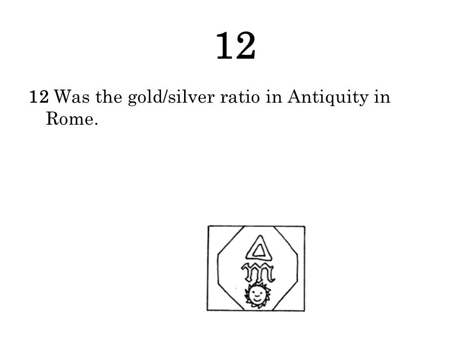 12 12 Was the gold/silver ratio in Antiquity in Rome.