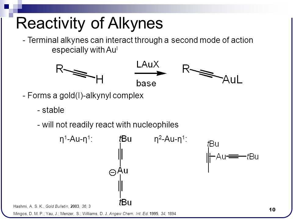 10 Reactivity of Alkynes - Terminal alkynes can interact through a second mode of action especially with Au I - Forms a gold(I)-alkynyl complex - stab