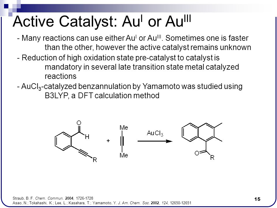 15 Active Catalyst: Au I or Au III - AuCl 3 -catalyzed benzannulation by Yamamoto was studied using B3LYP, a DFT calculation method - Reduction of hig