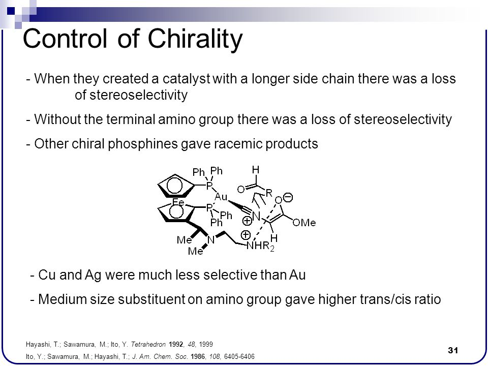 31 Control of Chirality - When they created a catalyst with a longer side chain there was a loss of stereoselectivity - Without the terminal amino gro