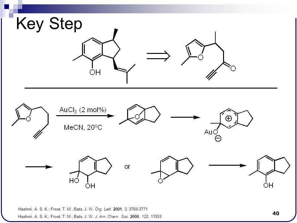 40 Key Step Hashmi, A. S. K.; Frost, T. M.; Bats, J. W. Org. Lett. 2001, 3, 3769-3771 Hashmi, A. S. K.; Frost, T. M.; Bats, J. W. J. Am. Chem. Soc. 20