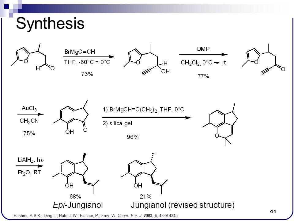 41 Synthesis Hashmi, A.S.K.; Ding,L.; Bats, J.W.; Fischer, P.; Frey, W. Chem. Eur. J. 2003, 9, 4339-4345 Epi-JungianolJungianol (revised structure)