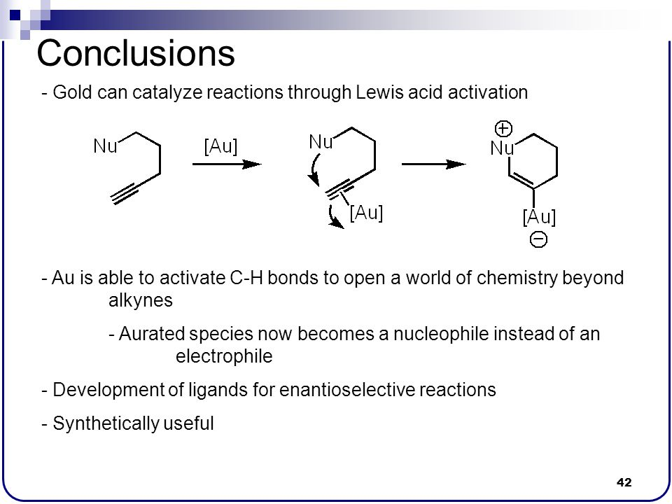 42 Conclusions - Gold can catalyze reactions through Lewis acid activation - Au is able to activate C-H bonds to open a world of chemistry beyond alky